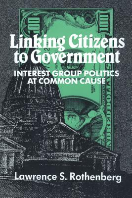 Linking Citizens to Government: Interest Group Politics at Common Cause - Rothenberg, Lawrence S