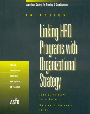Linking HRD Programs with Organizational Strategy: Twelve Case Studies from the Real World of Training - Rothwell, William J