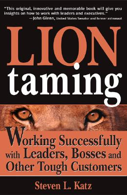 Lion Taming: Working Successfully with Leaders, Bosses and Other Tough Customers - Katz, Steven