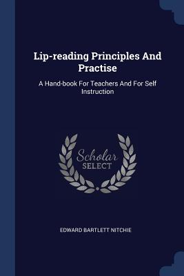 Lip-Reading Principles and Practise: A Hand-Book for Teachers and for Self Instruction - Nitchie, Edward Bartlett