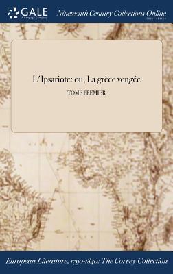L'Ipsariote: Ou, La Grece Vengee; Tome Premier - Anonymous