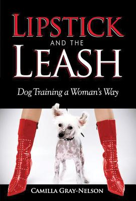Lipstick and the Leash: Dog Training a Woman's Way - Gray-Nelson, Camilla