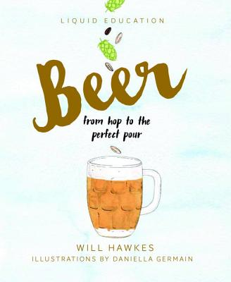 Liquid Education: Beer: From Hop to the Perfect Pour - Hawkes, Will