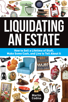Liquidating an Estate: How to Sell a Lifetime of Stuff, Make Some Cash, and Live to Tell about It - Codina, Martin