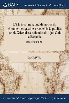 L'Isle Inconnue: Ou, Memoires Du Chevalier Des Gastines: Recueillis & Publies Par M. Grivel Des Academies de Dijon & de la Rochelle; Tome Second - Grivel, M
