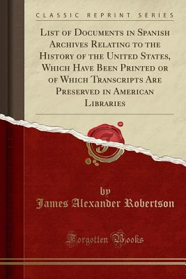 List of Documents in Spanish Archives Relating to the History of the United States, Which Have Been Printed or of Which Transcripts Are Preserved in American Libraries (Classic Reprint) - Robertson, James Alexander