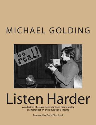 Listen Harder: A collection of essays, curriculum and memorabilia on improvisation and educational theatre - Golding, Michael