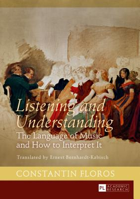 Listening and Understanding: The Language of Music and How to Interpret It. Translated by Ernest Bernhardt-Kabisch - Bernhardt-Kabisch, Ernst (Translated by), and Floros, Constantin