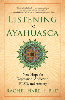 Listening to Ayahuasca: New Hope for Depression, Addiction, Ptsd, and Anxiety - Harris, Rachel, L.C.S.W., PH.D.