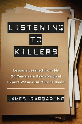 Listening to Killers: Lessons Learned from My Twenty Years as a Psychological Expert Witness in Murder Cases - Garbarino, James, President, PH.D.