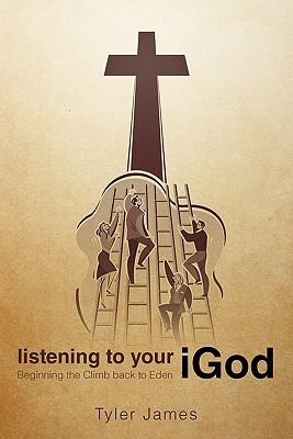 Listening to Your Igod: Beginning the Climb Back to Eden. - James, Tyler