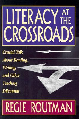 Literacy at the Crossroads: Crucial Talk about Reading, Writing, and Other Teaching Dilemmas - Routman, Regie