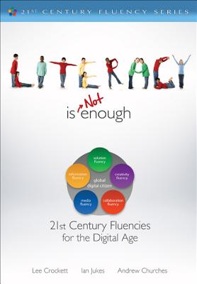 Literacy Is Not Enough: 21st Century Fluencies for the Digital Age - Crockett, Lee, and Jukes, Ian, and Churches, Andrew