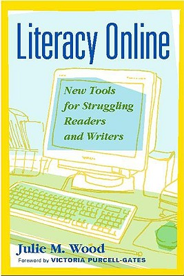 Literacy Online: New Tools for Struggling Readers and Writers - Wood, Julie M, Ed.D., and Purcell-Gates, Victoria (Foreword by)