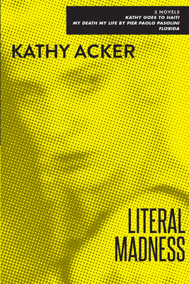 Literal Madness: Three Novels: Kathy Goes to Haiti; My Death My Life by Pier Paolo Pasolini; Florida - Acker, Kathy