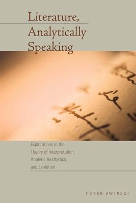 Literature, Analytically Speaking: Explorations in the Theory of Interpretation, Analytic Aesthetics, and Evolution - Swirski, Peter