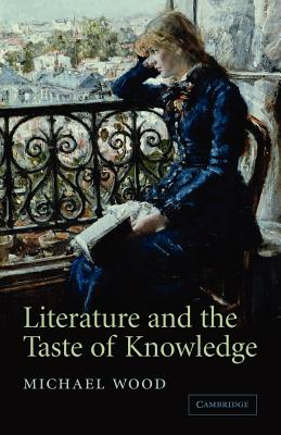 Literature and the Taste of Knowledge - Wood, Michael