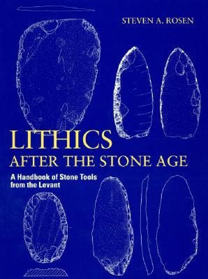Lithics After the Stone Age: A Handbook of Stone Tools from the Levant - Rosen, Steven A