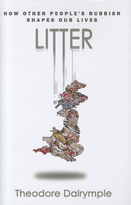 Litter: How other people's rubbish shapes your life - Dalrymple, Theodore