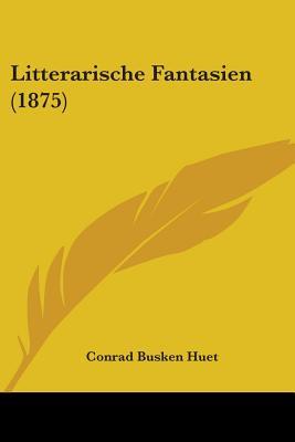 Litterarische Fantasien (1875) - Huet, Conrad Busken