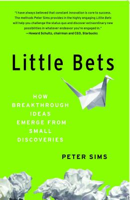 Little Bets: How Breakthrough Ideas Emerge from Small Discoveries - Sims, Peter