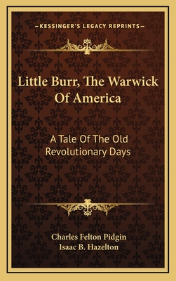 Little Burr, the Warwick of America; A Tale of the Old Revolutionary Days - Pidgin, Charles Felton