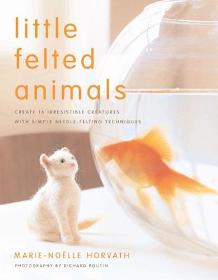 Little Felted Animals: Create 16 Irresistible Creatures with Simple Needle-Felting Techniques - Horvath, Marie-Noelle, and Boutin, Richard (Photographer)