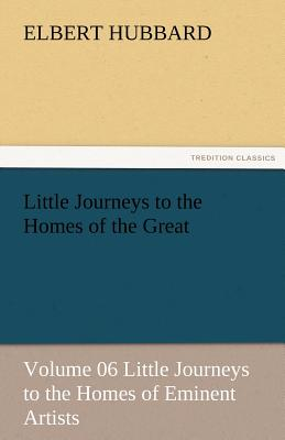 Little Journeys to the Homes of the Great - Volume 06 Little Journeys to the Homes of Eminent Artists - Hubbard, Elbert