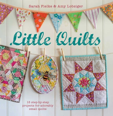 Little Quilts: 15 Step-by-Step Projects for Adorably Small Quilts - Fielke, Sarah, and Lobsiger, Amy
