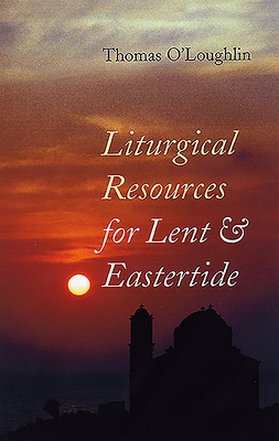 Liturgical Resources for Lent & Eastertide - O'Loughlin, Tom, and O'Loughlin, Thomas