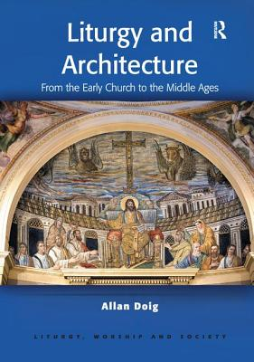 Liturgy and Architecture: From the Early Church to the Middle Ages - Doig, Allan, Dr.