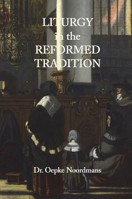 Liturgy in the Reformed Tradition - Noordmans, Oepke, and Alvarado, Ruben (Translated by)