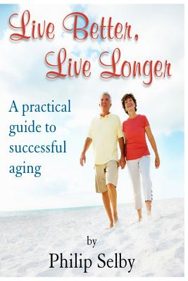 Live Better, Live Longer: A Practical Guide to Successful Aging - Selby, Dr Philip