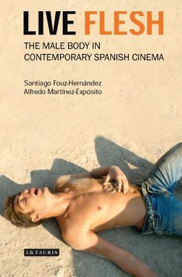 Live Flesh: The Male Body in Contemporary Spanish Cinema - Fouz-Hernandez, Santiago