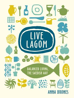 Live Lagom: Balanced Living, the Swedish Way - Brones, Anna