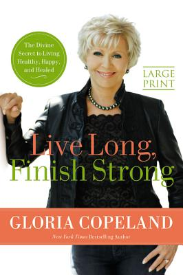 Live Long, Finish Strong: The Divine Secret to Living Healthy, Happy, and Healed - Copeland, Gloria