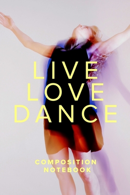 Live Love Dance Composition Notebook: Blank Lined Gift Journal For Dancers & Lovers - Design, On Pointe