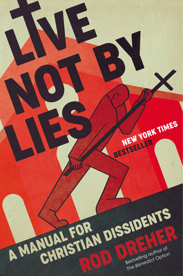 Live Not by Lies: A Manual for Christian Dissidents - Dreher, Rod