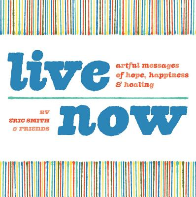 Live Now: Artful Messages of Hope, Happiness & Healing - Smith, Eric