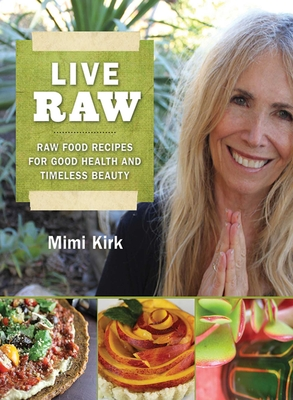 Live Raw: Raw Food Recipes for Good Health and Timeless Beauty - Kirk, Mimi