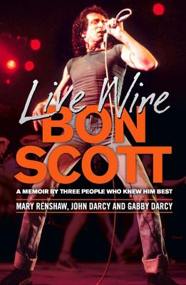 Live Wire: A Memoir of Bon Scott by Three People Who Knew Him Best - Darcy, Gabby, and Darcy, John, and Renshaw, Mary