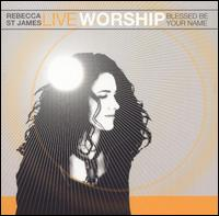 Live Worship: Blessed Be Your Name - Rebecca St. James