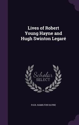 Lives of Robert Young Hayne and Hugh Swinton Legare - Hayne, Paul Hamilton