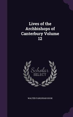 Lives of the Archbishops of Canterbury Volume 12 - Hook, Walter Farquhar