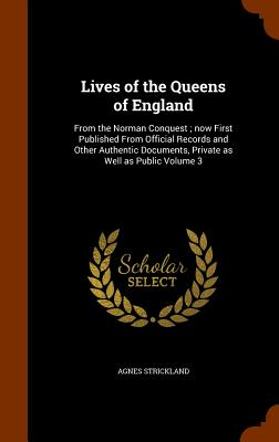 Lives of the Queens of England: From the Norman Conquest; Now First Published from Official Records and Other Authentic Documents, Private as Well as Public Volume 3 - Strickland, Agnes
