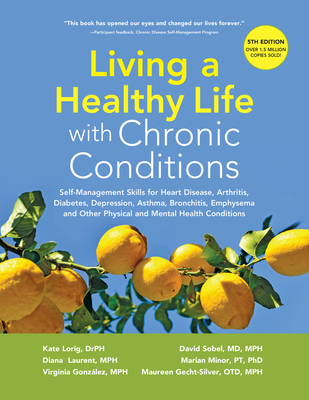 Living a Healthy Life with Chronic Conditions: Self-Management Skills for Heart Disease, Arthritis, Diabetes, Depression, Asthma, Bronchitis, Emphysema and Other Physical and Mental Health Conditions - Lorig Drph, Kate, and Laurent Mph, Diana, and Gonzalez Mph, Virgina