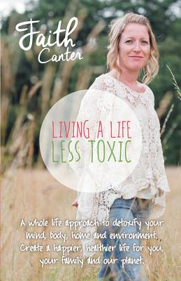 Living a Life Less Toxic: The Whole Life Approach to Detoxifying Your Mind, Body, Home, and Environment. Create a Happier, Healthier Life for You, Your Family and Our Planet. - Canter, Faith