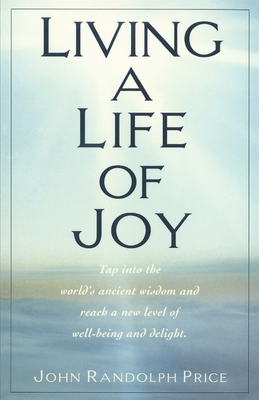 Living a Life of Joy: Tap Into the World's Ancient Wisdom and Reach a New Level of Well-Being and Delight - Price, John Randolph