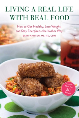 Living a Real Life with Real Food: How to Get Healthy, Lose Weight, and Stay Energizedathe Kosher Way - Warren, Beth