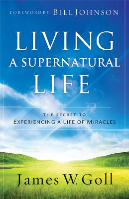 Living a Supernatural Life: The Secret to Experiencing a Life of Miracles - Goll, James W, and Johnson, Bill (Foreword by)